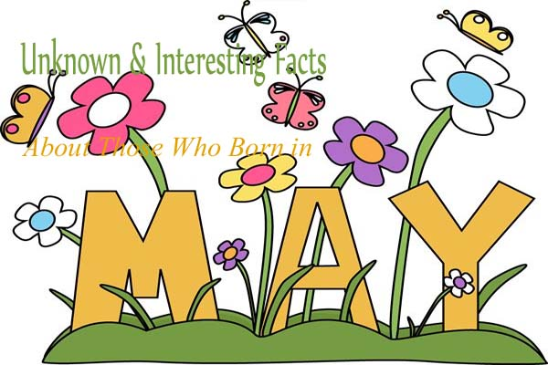 10 Unknown & Interesting Facts About Those Who Born in May